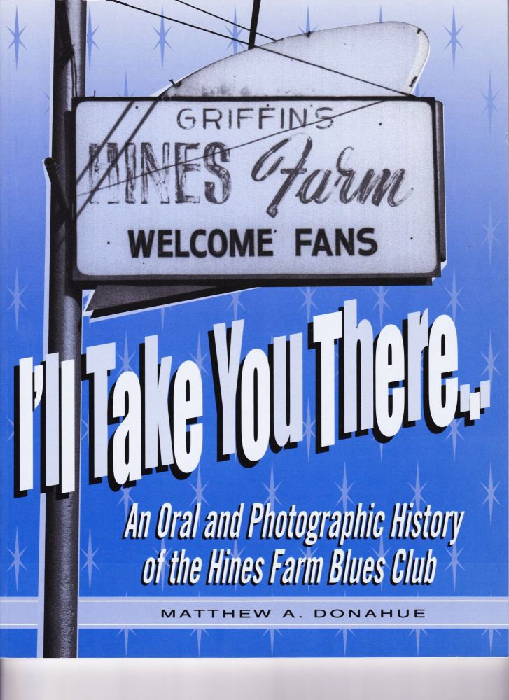 I'll Take You There, An Oral History of the Hines Farm Blues Club. Matthew A. Donahue.