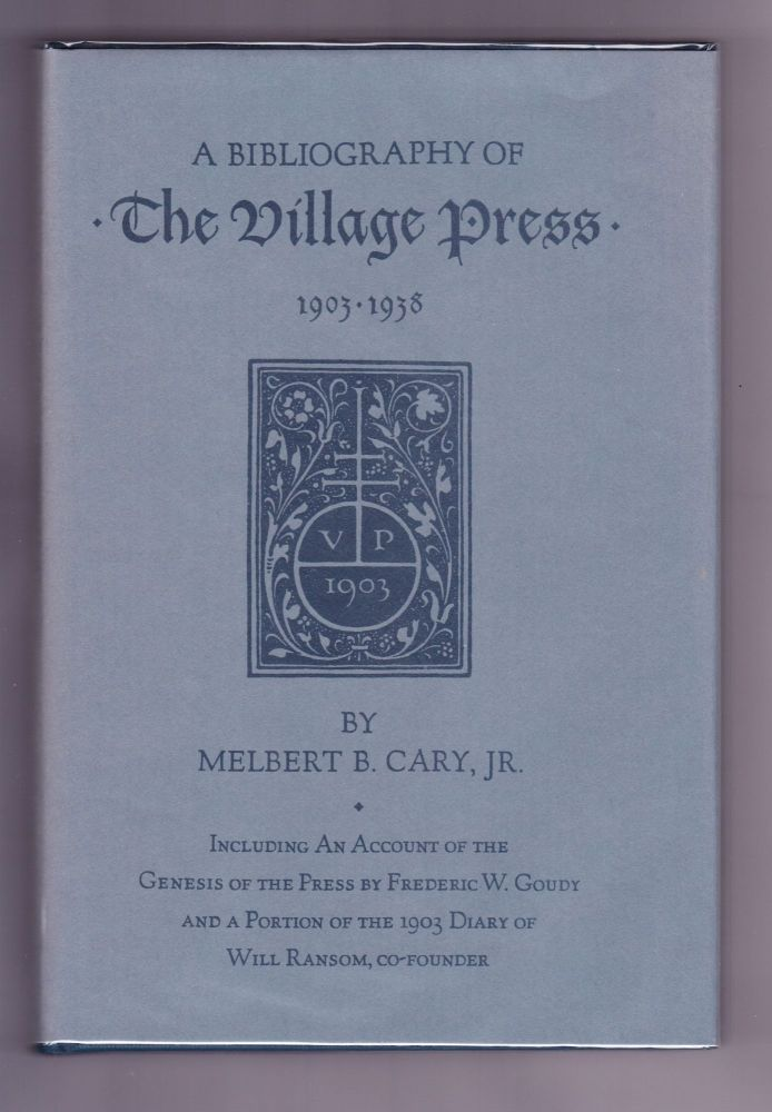 A Bibliography of The Village Press 1903-1938, Including an Account of the Genesis of the Press by Frederic W. Goudy and a Portion of the 1903 Diary of Will Ransom, Co-Founder. Melbert B. Cary, Jr.