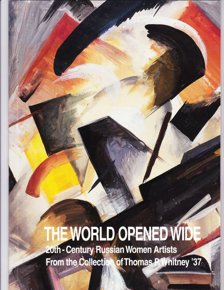 The World Opened Wide, 20th Century Russian Women Artists from the Collection of Thomas P. Whitney '37. Jill Meredith, Darra Goldstein.