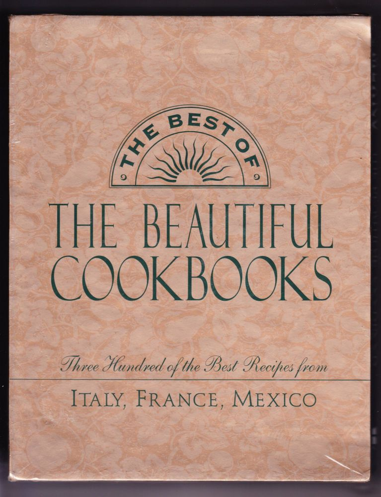 The Best of The Beautiful Cookbooks - Three Hundred of the Best Recipes from Italy, France, Mexico