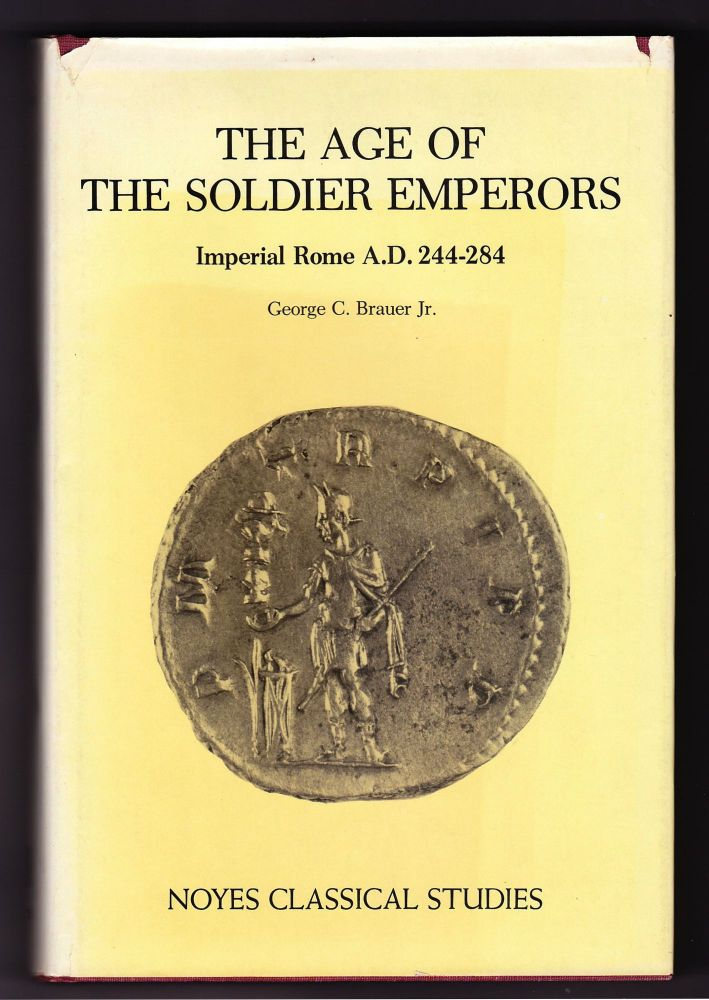 The Age of The Soldier Emperors, Imperial Rome A.D. 244-284. George C. Brauer, Jr.