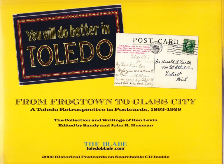 You Will Do Better in Toledo - From Frogtown to Glass City. A Toledo Retrospective in Postcards, 1893-1929. Ken Levin, Sandy and John R. Husman, Sandy, John R. Husman.