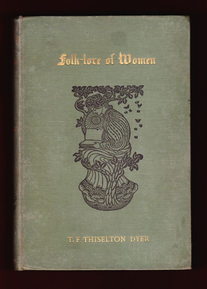 Folk-lore of Women as Illustrated by Legendary and Traditionary Tales, Folk-Rhymes, Proverbial Sayings, Superstitions, Etc. T. F. Thiselton Dyer.