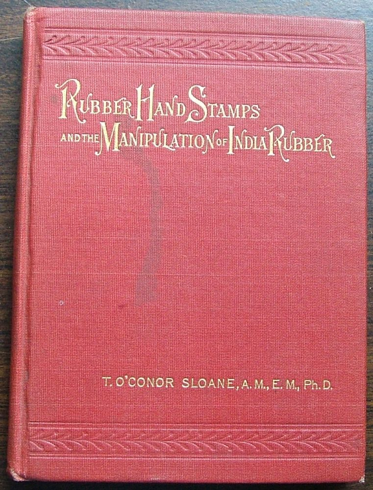 Rubber hand Stamps and the manipulation of India Rubber. T. O'Connor Sloane.