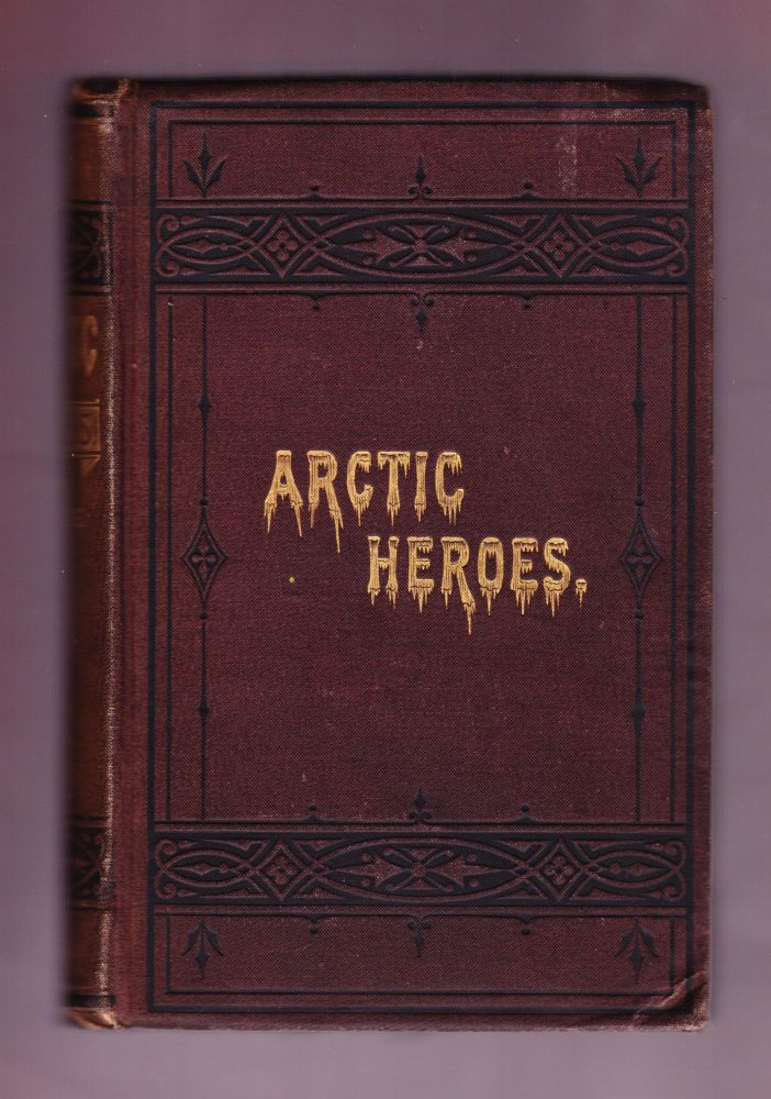 Arctic Heroes: Facts and Incidents of Arctic Explorations from the Earliest Voyages to the Discovery of the Fate of Sir John Franklin, Embracing Sketches of Commercial and Religious Results. Rev. Z. A. Mudge.