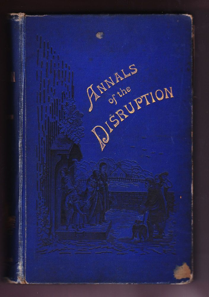 Annals of the Disruption; with Extracts from the Narratives of Ministers who Left the Scottish Establishment in 1843. Rev. Thomas Brown, F. R. S. E.