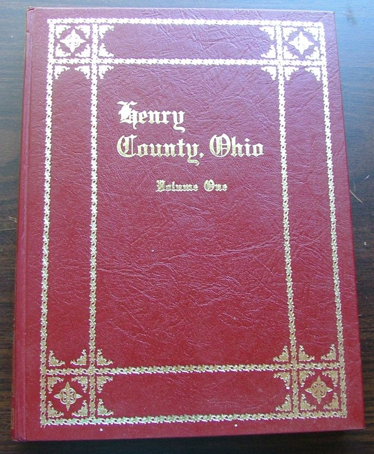 Henry Country, Ohio, Volume One, A Collection of Historical Sketches and Family Histories Compiled By Members and friends of The Henry County Historical Society. Steve White, Tom Kiess.