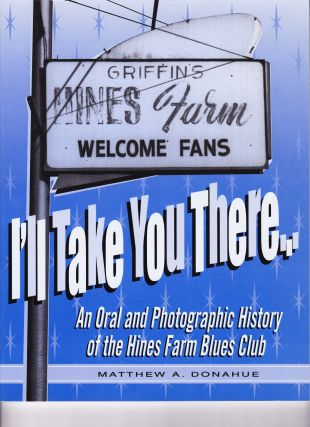 I'll Take You There, An Oral History of the Hines Farm Blues Club. Matthew A. Donahue