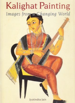Kalighat Painting, Images from a Changing World. Jyotindra Jain